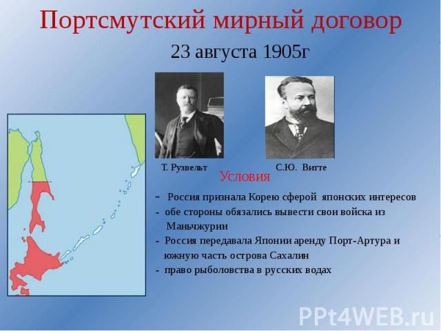 Портсмутский мирный договор 23 августа 1905г Условия - Россия признала Корею сферой японских интересов - обе стороны обязались вывести свои войска из Маньчжурии - Россия передавала Японии аренду Порт-Артура и южную часть острова Сахалин - право рыбо…