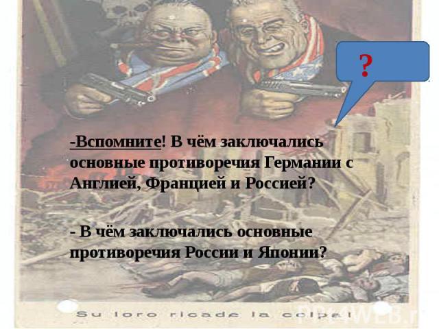 -Вспомните! В чём заключались основные противоречия Германии с Англией, Францией и Россией?- В чём заключались основные противоречия России и Японии?