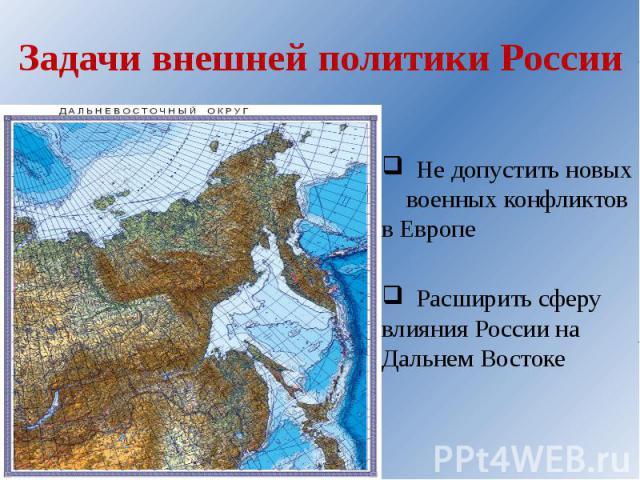 Задачи внешней политики России Не допустить новых военных конфликтов в Европе Расширить сферу влияния России на Дальнем Востоке