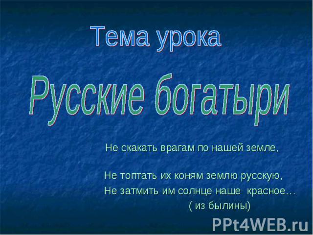 Русские богатыри Не скакать врагам по нашей земле, Не топтать их коням землю русскую, Не затмить им солнце наше красное… ( из былины)