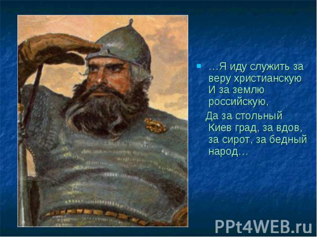 …Я иду служить за веру христианскую И за землю российскую, Да за стольный Киев град, за вдов, за сирот, за бедный народ…