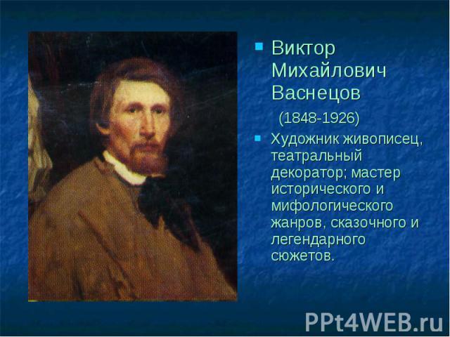 Виктор Михайлович Васнецов (1848-1926)Художник живописец, театральный декоратор; мастер исторического и мифологического жанров, сказочного и легендарного сюжетов.