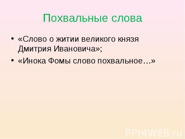 Похвальные слова «Слово о житии великого князя Дмитрия Ивановича»;«Инока Фомы слово похвальное…»