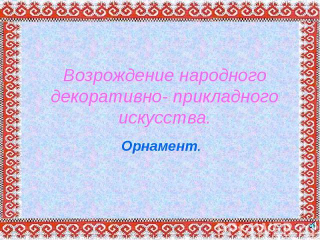 Возрождение народного декоративно- прикладного искусства.Орнамент.