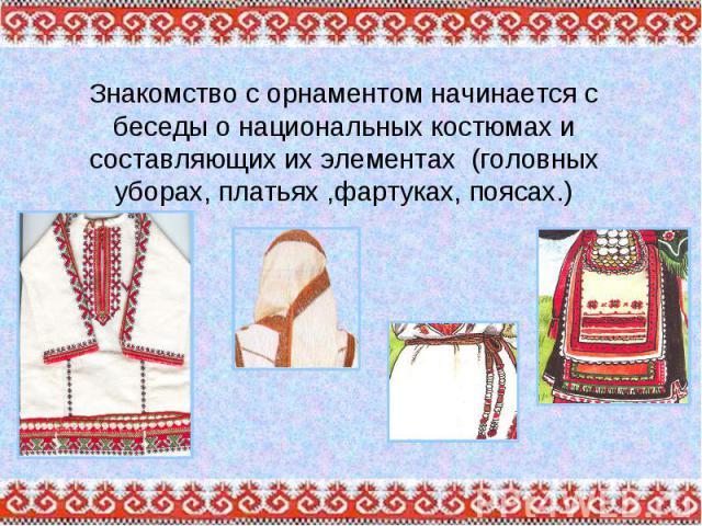 Знакомство с орнаментом начинается с беседы о национальных костюмах и составляющих их элементах (головных уборах, платьях ,фартуках, поясах.)
