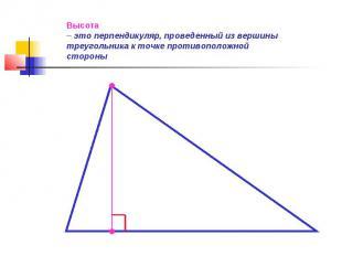 Высота – это перпендикуляр, проведенный из вершины треугольника к точке противоп