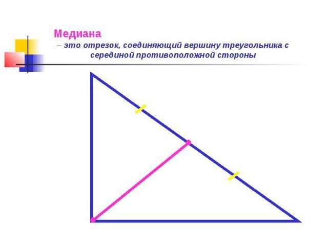 Медиана – это отрезок, соединяющий вершину треугольника с серединой противоположной стороны