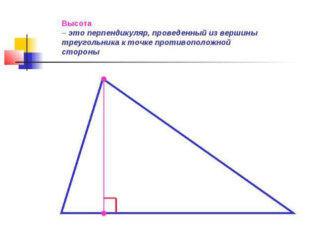 Высота – это перпендикуляр, проведенный из вершины треугольника к точке противоположной стороны