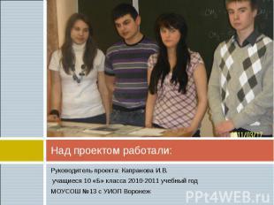 Над проектом работали: Руководитель проекта: Капранова И.В. учащиеся 10 «Б» клас