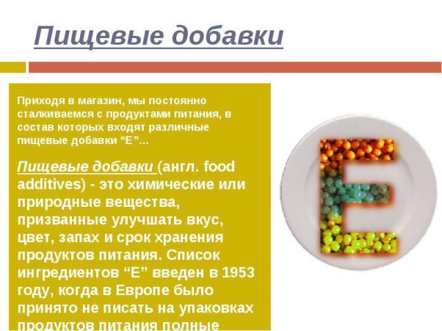 """Пищевые добавки Приходя в магазин, мы постоянно сталкиваемся с продуктами питания, в состав которых входят различные пищевые добавки """"Е""""…Пищевые добавки (англ. food additives) - это химические или природные вещества, призванные улучшать вкус, цвет, …"""
