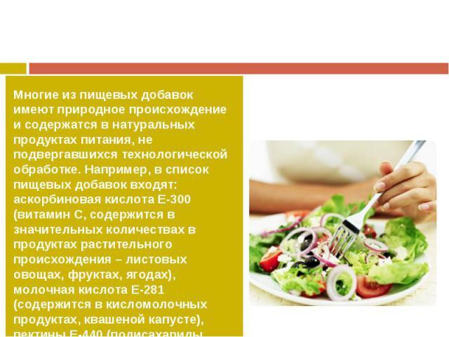 Многие из пищевых добавок имеют природное происхождение и содержатся в натуральных продуктах питания, не подвергавшихся технологической обработке. Например, в список пищевых добавок входят: аскорбиновая кислота Е-300 (витамин С, содержится в значите…
