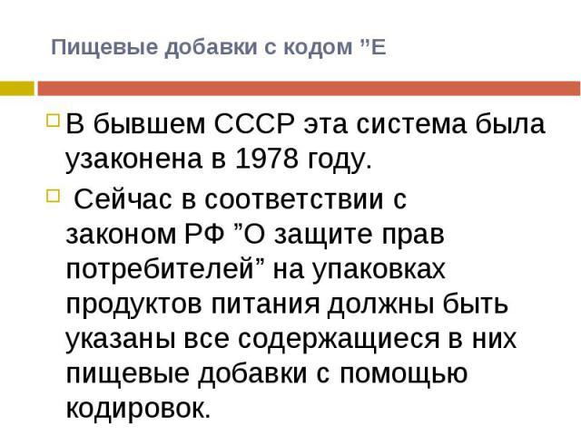"""В бывшем СССР эта система была узаконена в 1978 году. Сейчас в соответствии с закономРФ""""О защите прав потребителей"""" на упаковках продуктов питания должны быть указаны все содержащиеся в них пищевые добавки с помощью кодировок."""