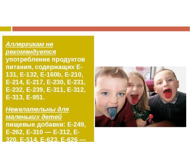 Аллергикам не рекомендуется употребление продуктов питания, содержащих Е-131, Е-132, Е-160b, Е-210, Е-214, Е-217, Е-230, Е-231, Е-232, Е-239, Е-311, Е-312, Е-313, Е-951.Нежелательны для маленьких детей пищевые добавки: Е-249, Е-262, Е-310 —Е-312, Е…