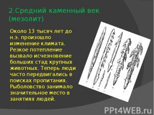 2.Средний каменный век (мезолит)Около 13 тысяч лет до н.э. произошло изменение к