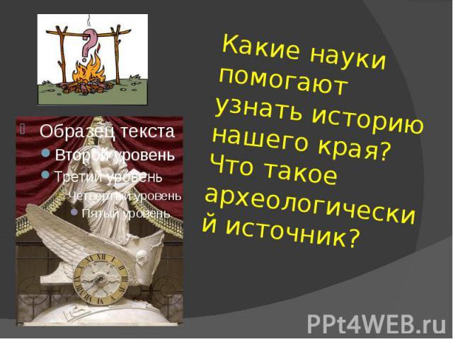 Какие науки помогают узнать историю нашего края?Что такое археологический источник?