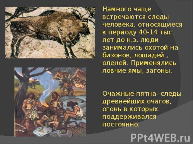 Намного чаще встречаются следы человека, относящиеся к периоду 40-14 тыс. лет до н.э. люди занимались охотой на бизонов, лошадей , оленей. Применялись ловчие ямы, загоны. Очажные пятна- следы древнейших очагов, огонь в которых поддерживался постоянно.