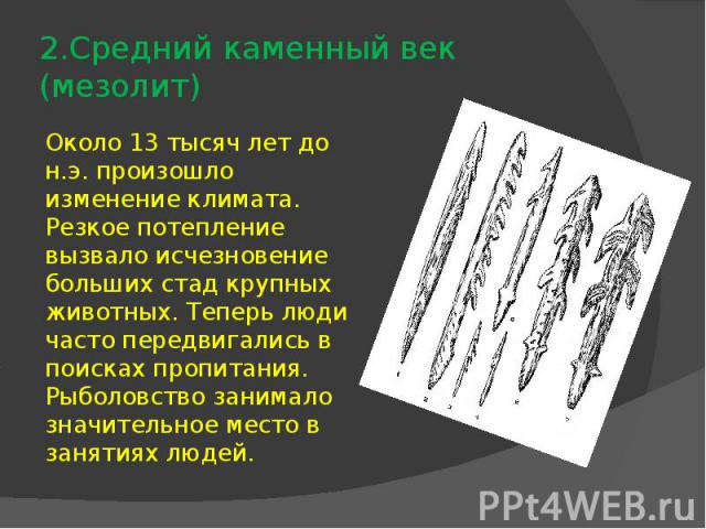 2.Средний каменный век (мезолит)Около 13 тысяч лет до н.э. произошло изменение климата. Резкое потепление вызвало исчезновение больших стад крупных животных. Теперь люди часто передвигались в поисках пропитания. Рыболовство занимало значительное мес…