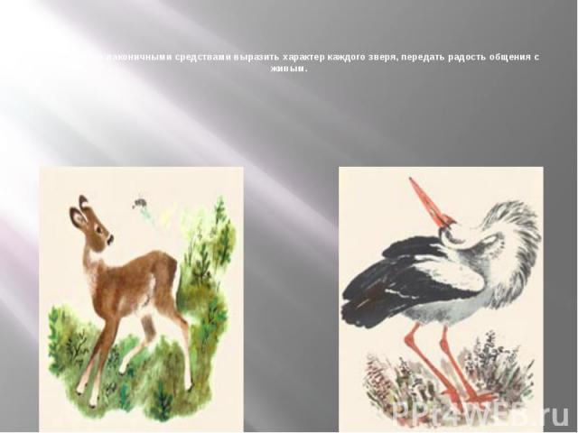 Он стремится лаконичными средствами выразить характер каждого зверя, передать радость общения с живым.