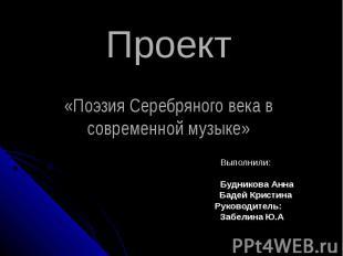 Проект«Поэзия Серебряного века в современной музыке» Выполнили: Будникова Анна Б