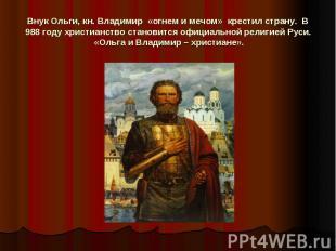 Внук Ольги, кн. Владимир «огнем и мечом» крестил страну. В 988 году христианс