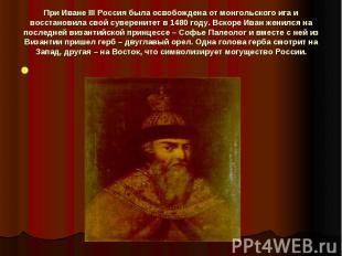 При Иване III Россия была освобождена от монгольского ига и восстановила свой су