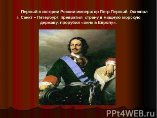 Первый в истории России император Петр Первый. Основал г. Санкт – Петербург