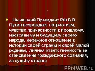 Нынешний Президент РФ В.В. Путин возрождает патриотизм, чувство причастности
