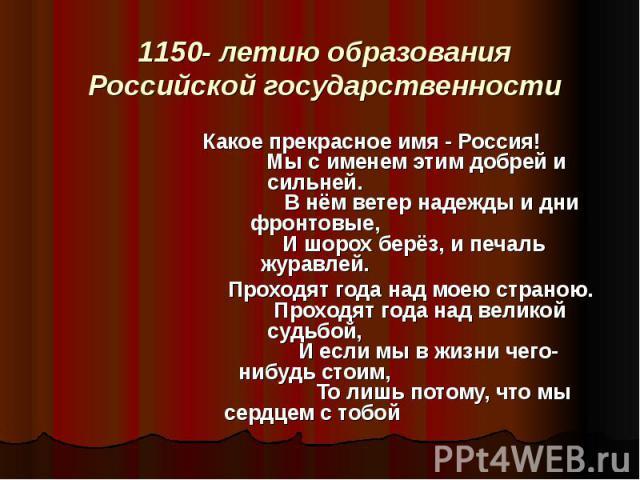 1150 - летию образования Российской государственности              Какое прекрасное имя - Россия!                 Мы с именем этим добрей и сильней.                   В нём ветер надежды и дни фронт…