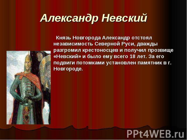 Александр Невский   Князь Новгорода Александр отстоял независимость Северной Руси, дважды разгромил крестоносцев и получил прозвище «Невский» и было ему всего 18 лет. За его подвиги потомками установлен памятник в г. Новгороде.