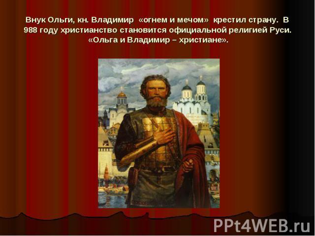 Внук Ольги, кн. Владимир «огнем и мечом» крестил страну. В 988 году христианство становится официальной религией Руси.«Ольга и Владимир – христиане».