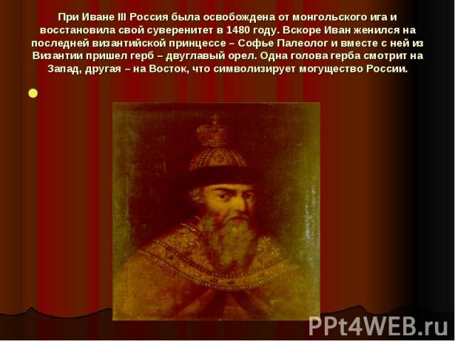 При Иване III Россия была освобождена от монгольского ига и восстановила свой суверенитет в 1480 году. Вскоре Иван женился на последней византийской принцессе – Софье Палеолог и вместе с ней из Византии пришел герб – двуглавый орел. Одна голова герб…