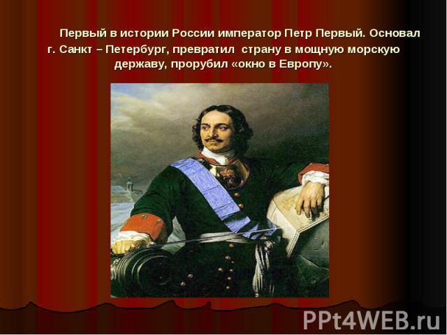 Первый в истории России император Петр Первый. Основал г. Санкт – Петербург, превратил страну в мощную морскую державу, прорубил «окно в Европу».