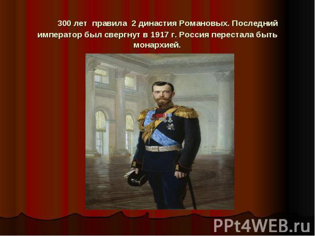 300 лет правила 2 династия Романовых. Последний император был свергнут в 1917 г. Россия перестала быть монархией.