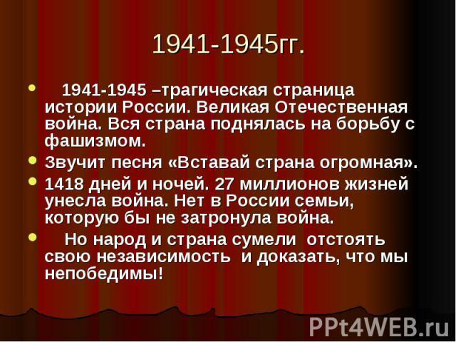 1941-1945 –трагическая страница истории России. Великая Отечественная война. Вся страна поднялась на борьбу с фашизмом. Звучит песня «Вставай страна огромная».1418 дней и ночей. 27 миллионов жизней унесла война. Нет в России семьи, которую бы не…