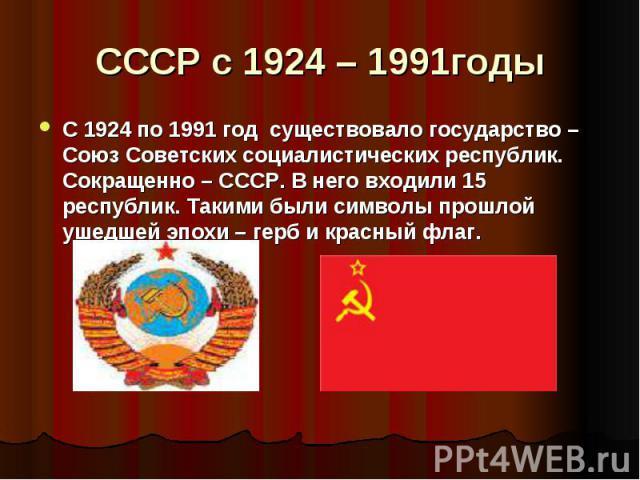 СССР с 1924 – 1991годы С 1924 по 1991 год существовало государство – Союз Советских социалистических республик. Сокращенно – СССР. В него входили 15 республик. Такими были символы прошлой ушедшей эпохи – герб и красный флаг.