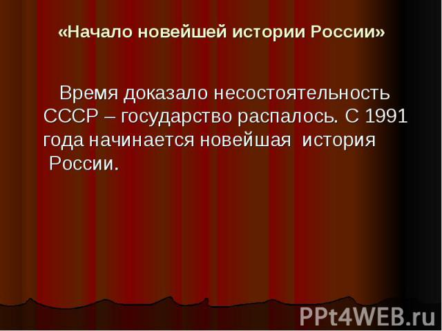 «Начало новейшей истории России»   Время доказало несостоятельность СССР – государство распалось. С 1991 года начинается новейшая история России.