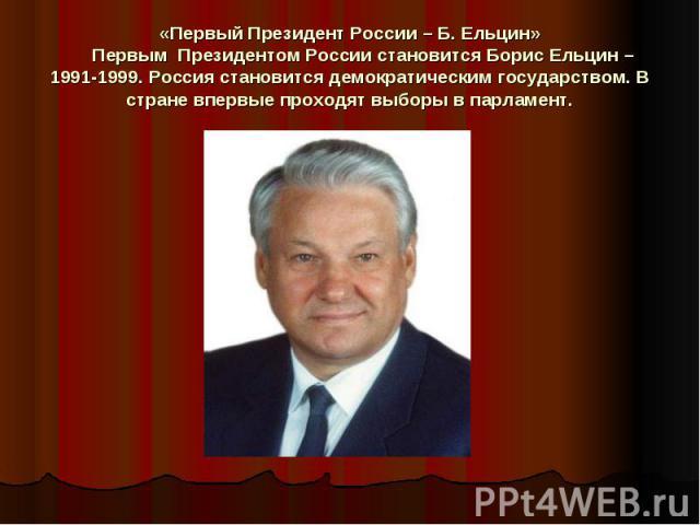 «Первый Президент России – Б. Ельцин»  Первым Президентом России становится Борис Ельцин – 1991-1999. Россия становится демократическим государством. В стране впервые проходят выборы в парламент.