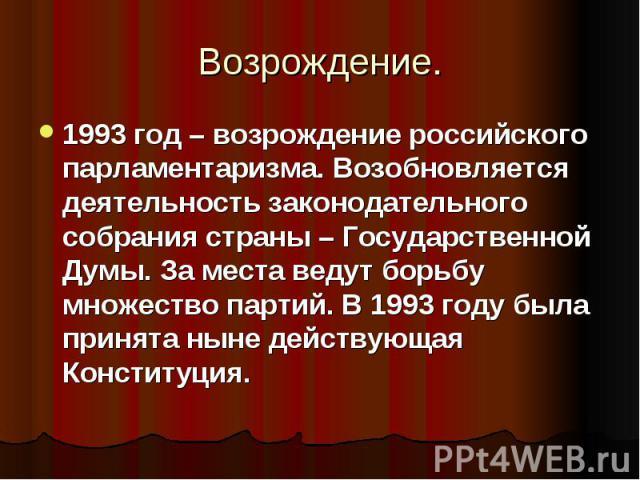1993 год – возрождение российского парламентаризма. Возобновляется деятельность законодательного собрания страны – Государственной Думы. За места ведут борьбу множество партий. В 1993 году была принята ныне действующая Конституция.