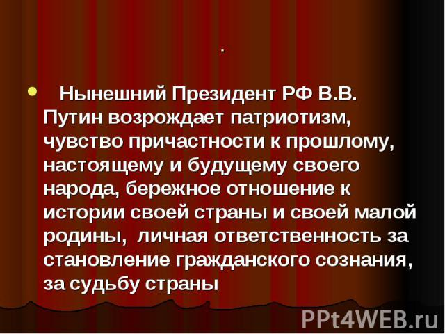 Нынешний Президент РФ В.В. Путин возрождает патриотизм, чувство причастности к прошлому, настоящему и будущему своего народа, бережное отношение к истории своей страны и своей малой родины, личная ответственность за становление гражданского созн…