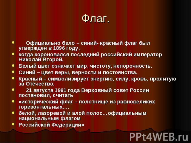 Официально бело – синий- красный флаг был утвержден в 1896 году, когда короновался последний российский император Николай Второй.Белый цвет означает мир, чистоту, непорочность.Синий – цвет веры, верности и постоянства.Красный – символизирует э…
