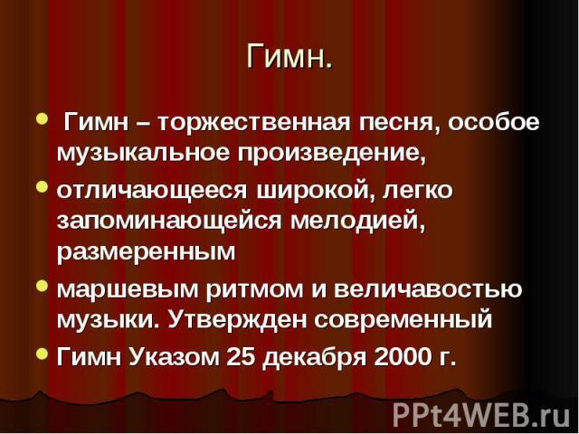 Гимн – торжественная песня, особое музыкальное произведение, отличающееся широкой, легко запоминающейся мелодией, размеренным маршевым ритмом и величавостью музыки. Утвержден современный Гимн Указом 25 декабря 2000 г.