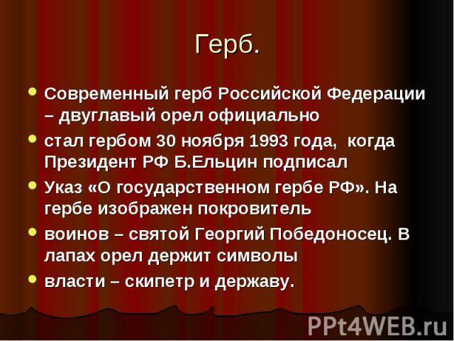 Современный герб Российской Федерации – двуглавый орел официально стал гербом 30 ноября 1993 года, когда Президент РФ Б.Ельцин подписалУказ «О государственном гербе РФ». На гербе изображен покровительвоинов – святой Георгий Победоносец. В лапах оре…