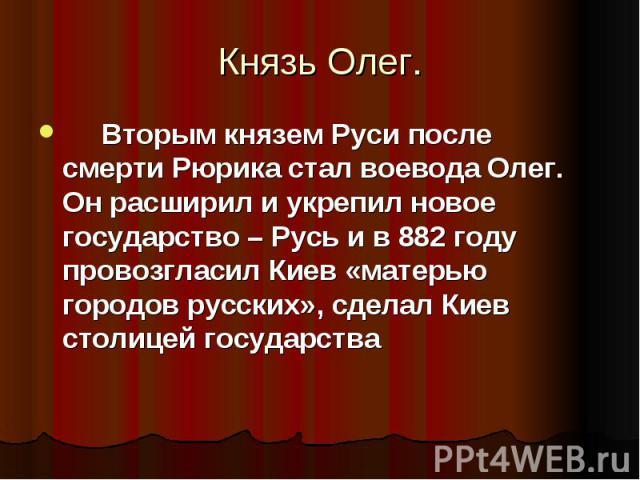 Вторым князем Руси после смерти Рюрика стал воевода Олег. Он расширил и укрепил новое государство – Русь и в 882 году провозгласил Киев «матерью городов русских», сделал Киев столицей государства