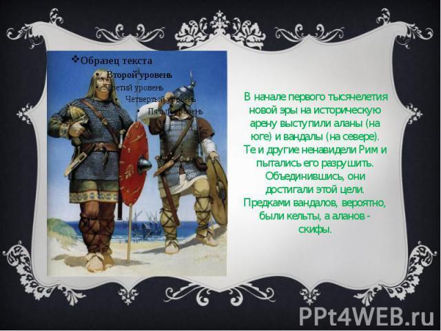 В начале первого тысячелетия новой эры на историческую арену выступили аланы (на юге) и вандалы (на севере). Те и другие ненавидели Рим и пытались его разрушить. Объединившись, они достигали этой цели. Предками вандалов, вероятно, были кельты, а ала…