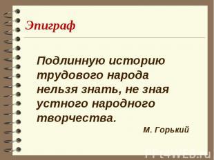 Эпиграф Подлинную историю трудового народа нельзя знать, не зная устного народно