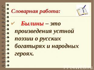 Словарная работа: Былины – это произведения устной поэзии о русских богатырях и