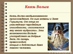 Князь Волга необыкновенного происхождения. Он сын княжны и Змея Горыныча. От отц