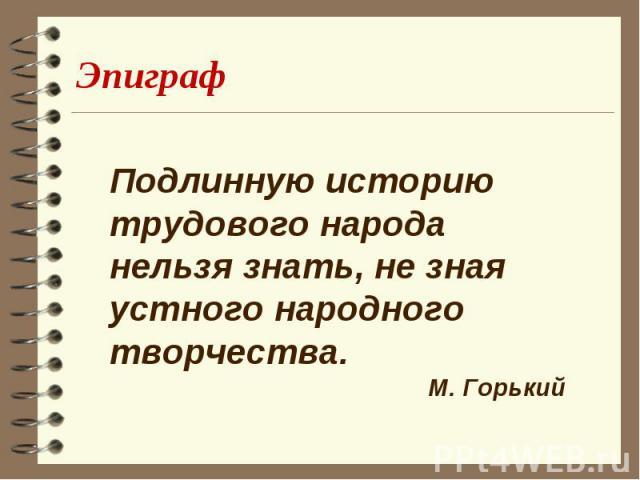 Эпиграф Подлинную историю трудового народа нельзя знать, не зная устного народного творчества.М. Горький
