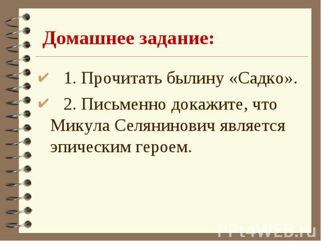1. Прочитать былину «Садко». 2. Письменно докажите, что Микула Селянинович является эпическим героем.