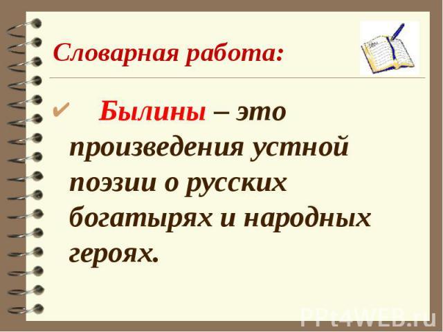 Словарная работа: Былины – это произведения устной поэзии о русских богатырях и народных героях.